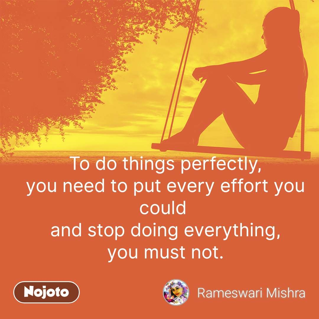 To do things perfectly, you need to put every effort you could  and stop doing everything, you must not. #NojotoQuote