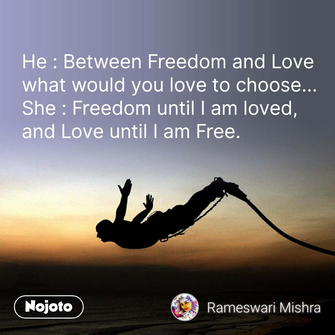 He : Between Freedom and Love what would you love to choose... She : Freedom until I am loved,  and Love until I am Free.  #NojotoQuote