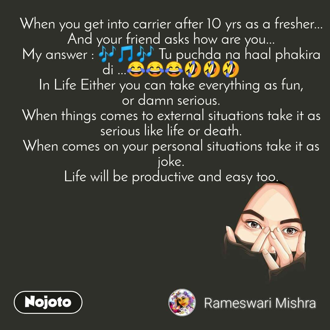 When you get into carrier after 10 yrs as a fresher... And your friend asks how are you... My answer : 🎶🎵🎶 Tu puchda na haal phakira di ...😂😂😂🤣🤣🤣 In Life Either you can take everything as fun, or damn serious. When things comes to external situations take it as serious like life or death. When comes on your personal situations take it as joke. Life will be productive and easy too.