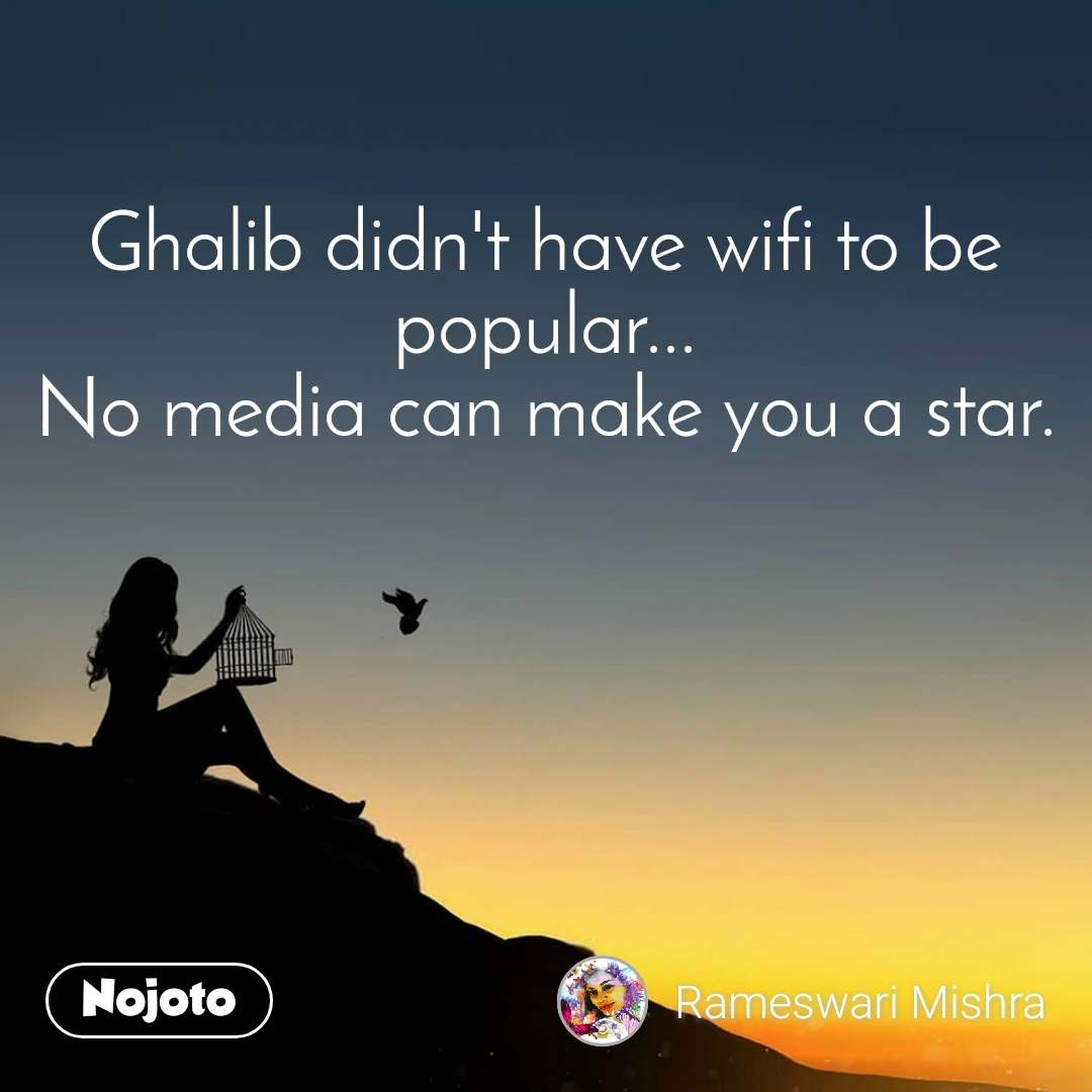 Ghalib didn't have wifi to be popular... No media can make you a star.