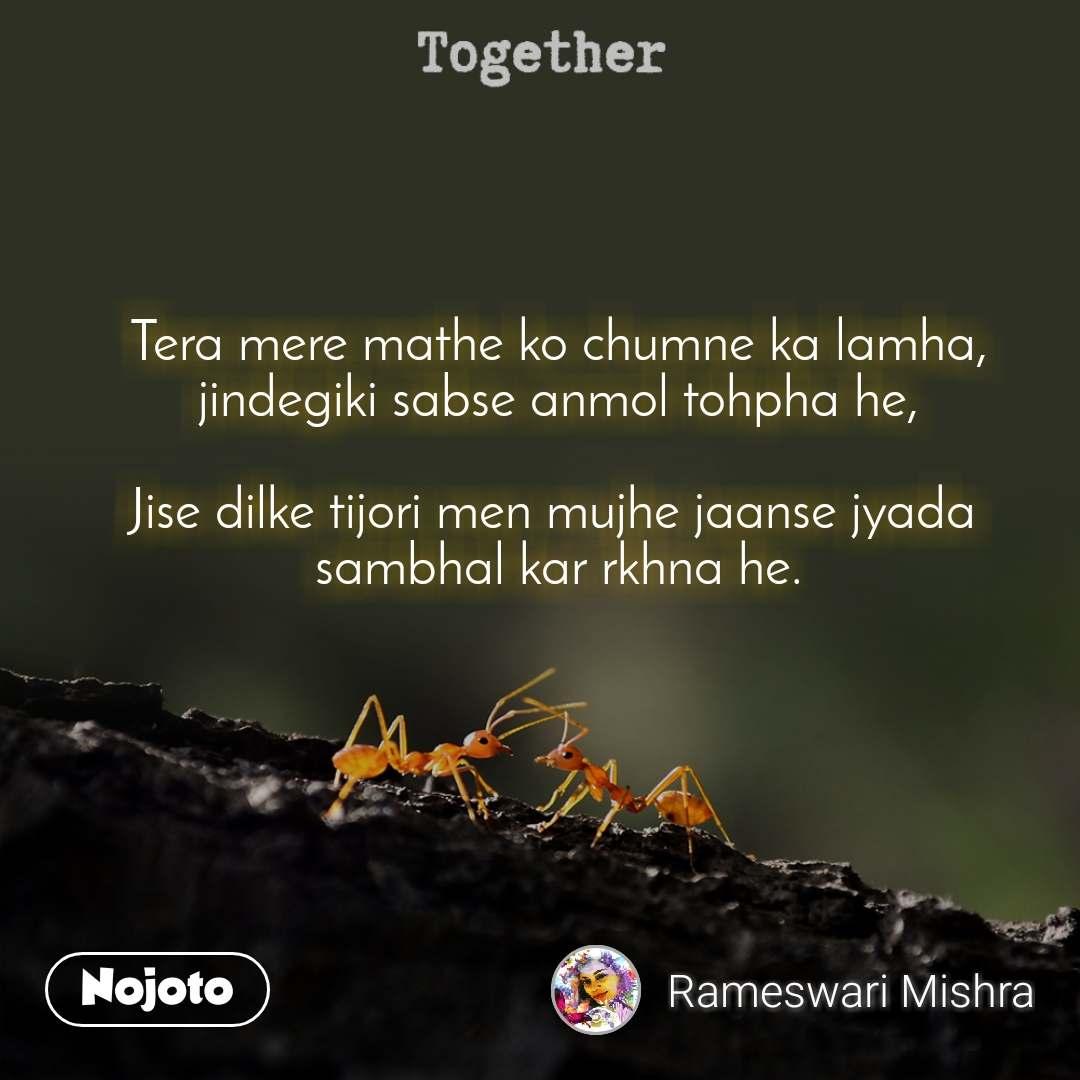 Together Tera mere mathe ko chumne ka lamha, jindegiki sabse anmol tohpha he,  Jise dilke tijori men mujhe jaanse jyada  sambhal kar rkhna he.
