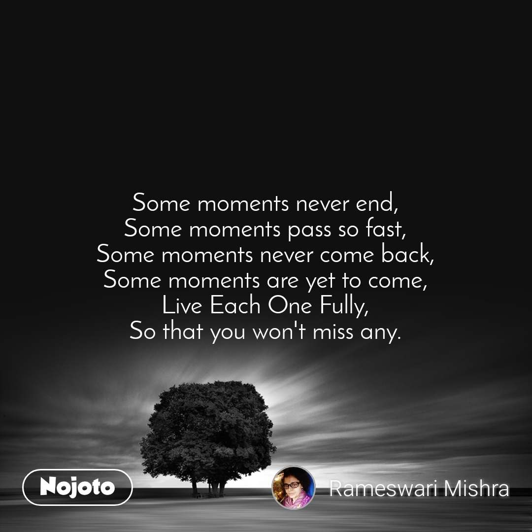 Some moments never end, Some moments pass so fast, Some moments never come back, Some moments are yet to come, Live Each One Fully, So that you won't miss any.