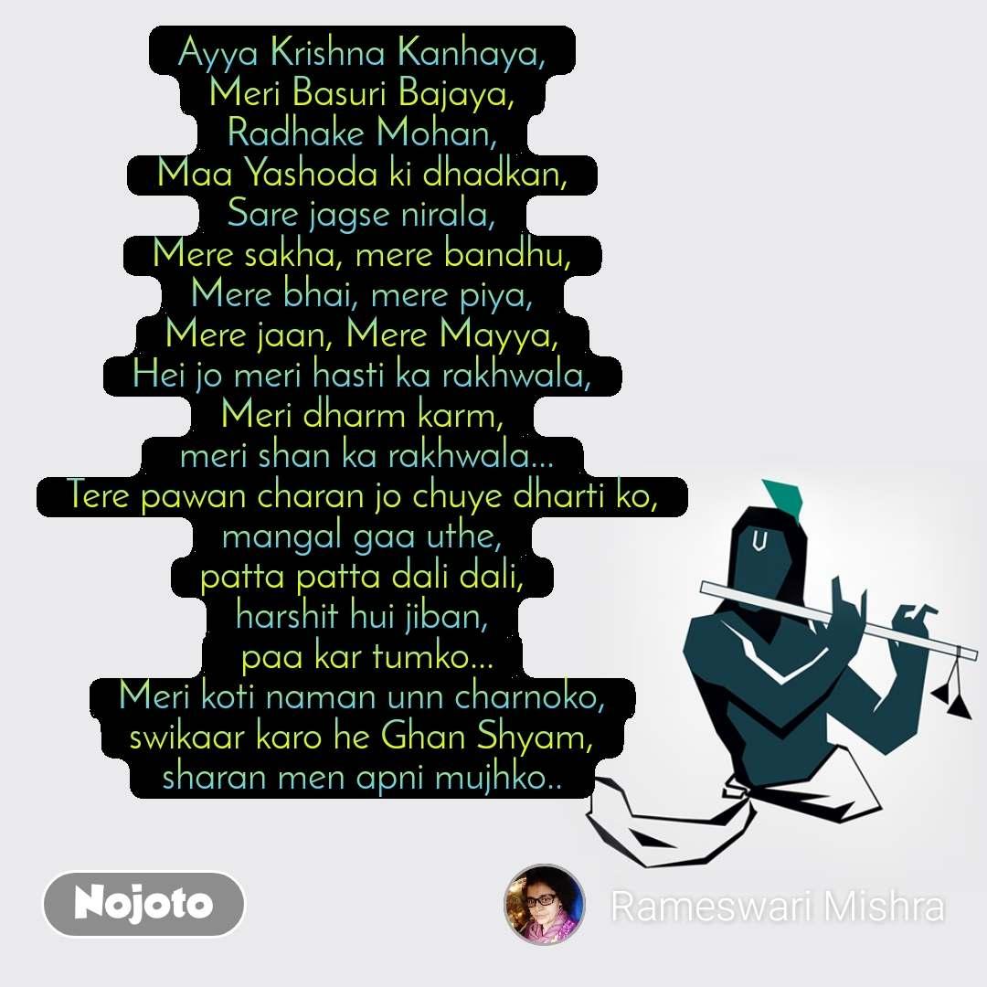 Ayya Krishna Kanhaya, Meri Basuri Bajaya, Radhake Mohan, Maa Yashoda ki dhadkan, Sare jagse nirala, Mere sakha, mere bandhu, Mere bhai, mere piya, Mere jaan, Mere Mayya, Hei jo meri hasti ka rakhwala, Meri dharm karm,  meri shan ka rakhwala... Tere pawan charan jo chuye dharti ko, mangal gaa uthe, patta patta dali dali, harshit hui jiban,  paa kar tumko... Meri koti naman unn charnoko, swikaar karo he Ghan Shyam,  sharan men apni mujhko..