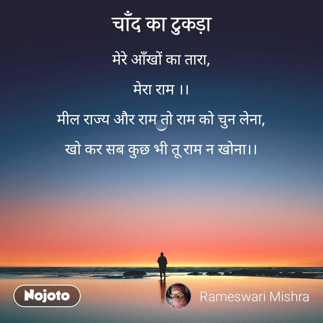चाँद का टुकड़ा मेरे आँखों का तारा,  मेरा राम ।।  मील राज्य और राम तो राम को चुन लेना,  खो कर सब कुछ भी तू राम न खोना।।