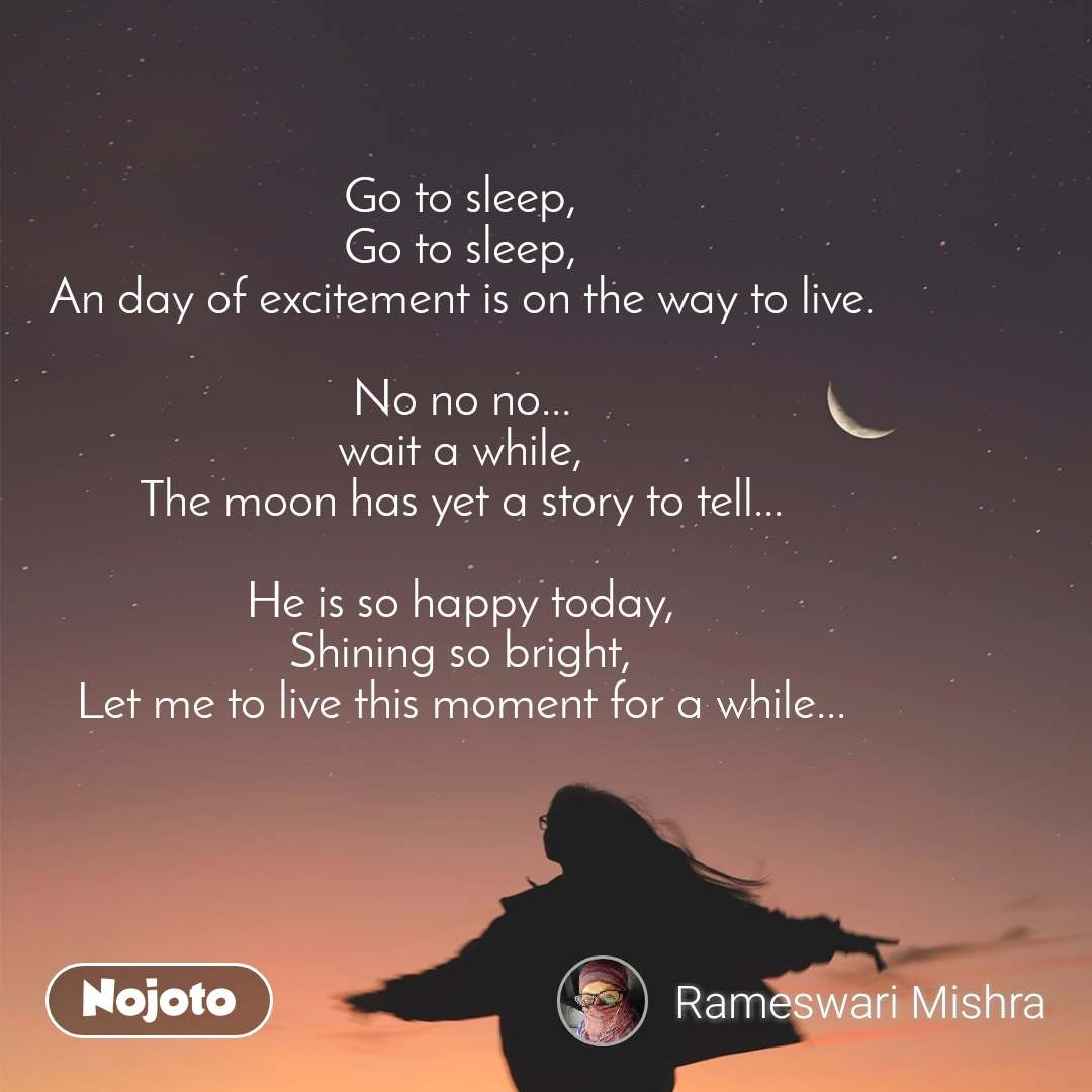 Go to sleep, Go to sleep, An day of excitement is on the way to live.  No no no... wait a while, The moon has yet a story to tell...  He is so happy today, Shining so bright, Let me to live this moment for a while...