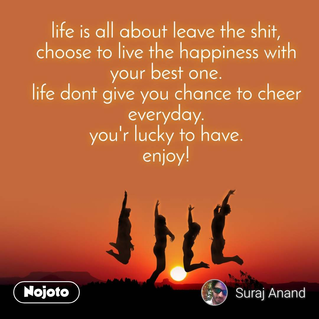 life is all about leave the shit, choose to live the happiness with your best one. life dont give you chance to cheer everyday. you'r lucky to have. enjoy!