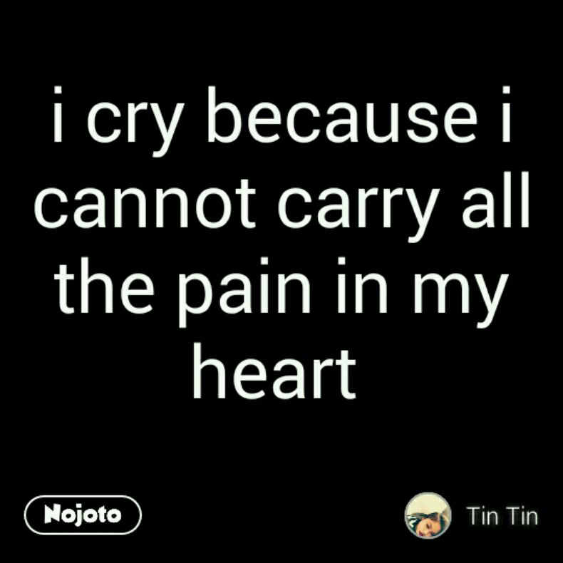 I Cry Because I Cannot Carry All The Pain I Feel In My Heart Quotes