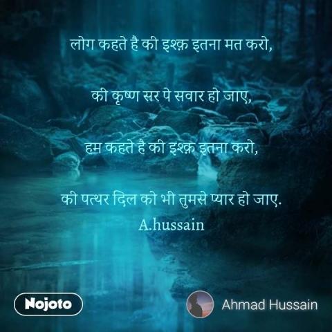 लोग कहते है की इश्क़ इतना मत करो,  की कृष्ण सर पे सवार हो जाए,  हम कहते है की इश्क़ इतना करो,  की पत्थर दिल को भी तुमसे प्यार हो जाए. A.hussain #NojotoQuote