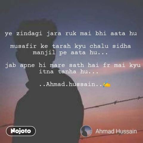 ye zindagi jara ruk mai bhi aata hu   musafir ke tarah kyu chalu sidha manjil pe aata hu...   jab apne hi mare sath hai fr mai kyu itna tanha hu...     ..Ahmad.hussain..✍️ #NojotoQuote
