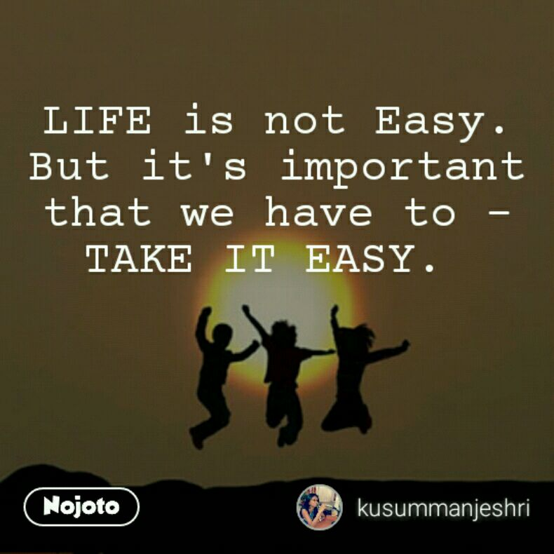 LIFE is not Easy. But it's important that we have to - TAKE IT EASY.