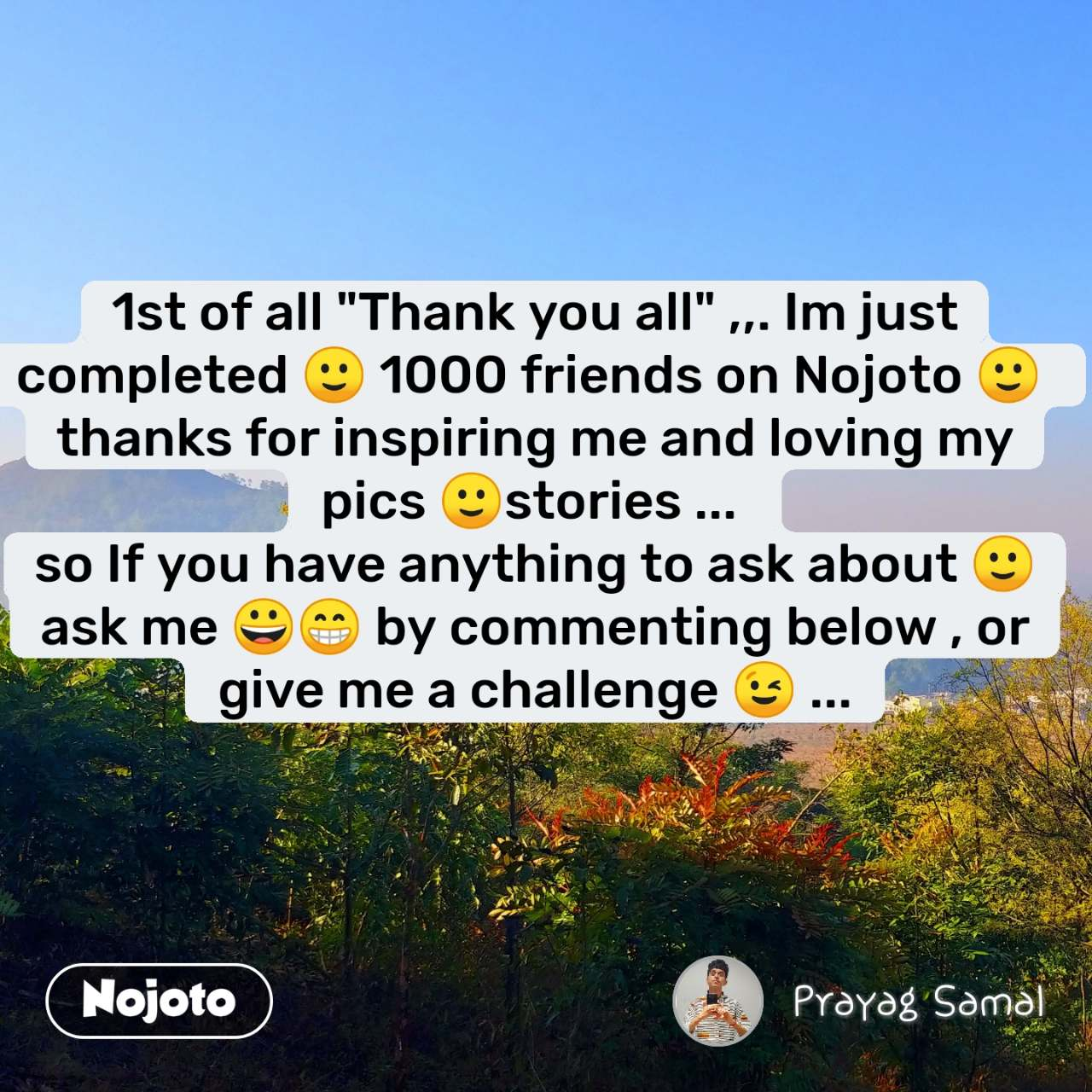 "1st of all ""Thank you all"" ,,. Im just completed 🙂 1000 friends on Nojoto 🙂  thanks for inspiring me and loving my pics 🙂stories ...  so If you have anything to ask about 🙂 ask me 😀😁 by commenting below , or give me a challenge 😉 ...  #NojotoQuote"