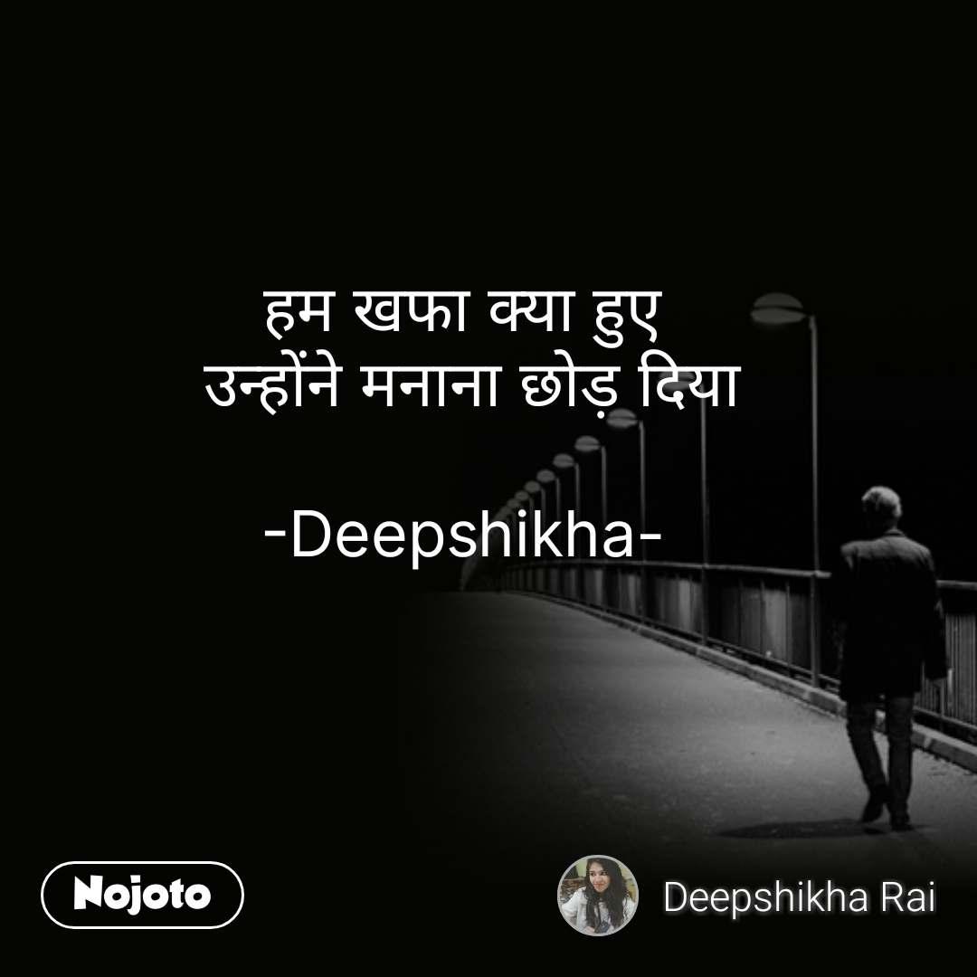 हम खफा क्या हुए  उन्होंने मनाना छोड़ दिया  -Deepshikha- #NojotoQuote