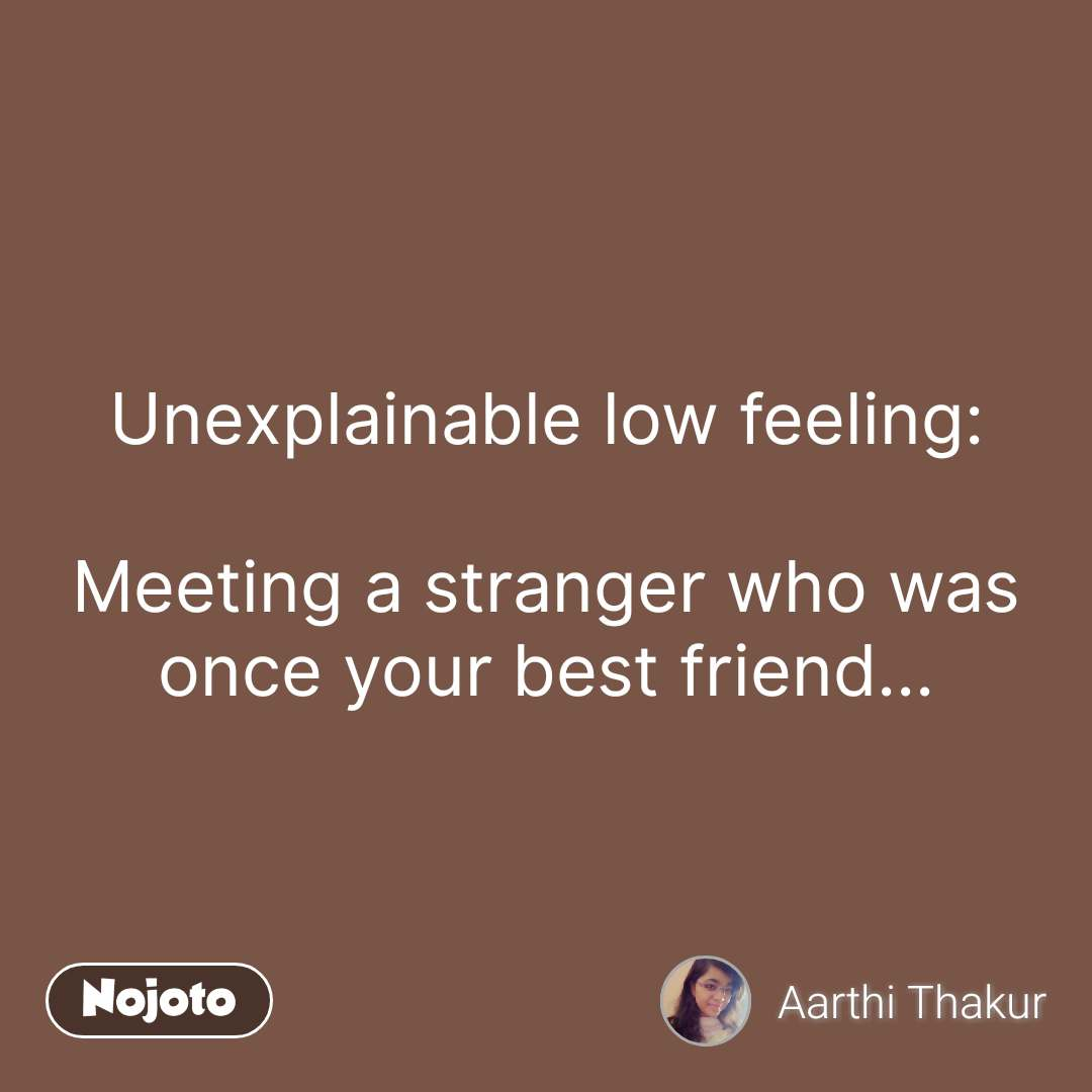 Unexplainable low feeling:  Meeting a stranger who was once your best friend... #NojotoQuote