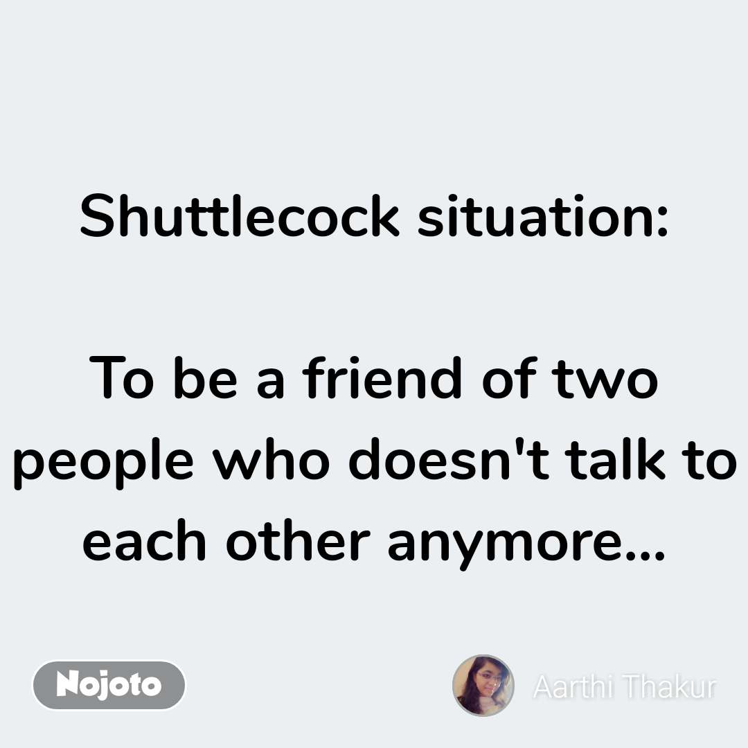 Shuttlecock situation:  To be a friend of two people who doesn't talk to each other anymore... #NojotoQuote