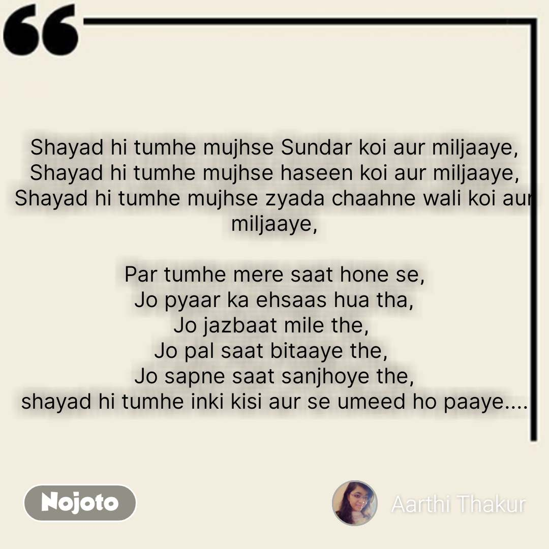 Best English quotes Shayad hi tumhe mujhse Sundar koi aur miljaaye, Shayad hi tumhe mujhse haseen koi aur miljaaye, Shayad hi tumhe mujhse zyada chaahne wali koi aur miljaaye,  Par tumhe mere saat hone se, Jo pyaar ka ehsaas hua tha, Jo jazbaat mile the,  Jo pal saat bitaaye the,  Jo sapne saat sanjhoye the, shayad hi tumhe inki kisi aur se umeed ho paaye.... #NojotoQuote