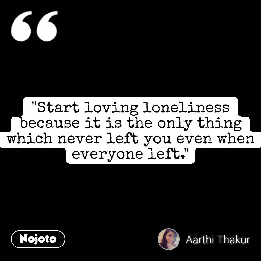 """""""Start loving loneliness because it is the only thing which never left you even when everyone left."""" #NojotoQuote"""