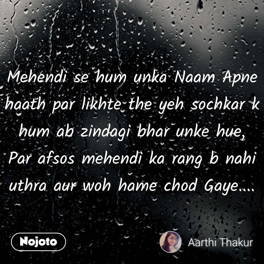 Mehendi se hum unka Naam Apne haath par likhte the yeh sochkar k hum ab zindagi bhar unke hue, Par afsos mehendi ka rang b nahi uthra aur woh hame chod Gaye.... #NojotoQuote