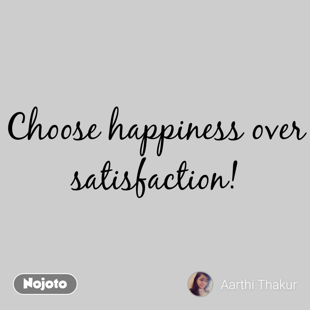 Choose happiness over satisfaction! #NojotoQuote