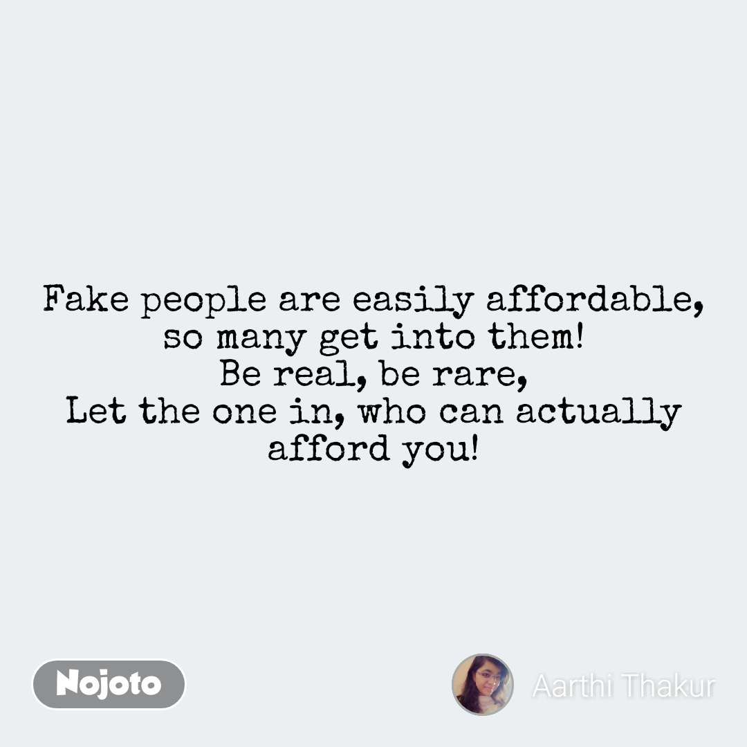 Fake people are easily affordable, so many get into them! Be real, be rare, Let the one in, who can actually afford you! #NojotoQuote