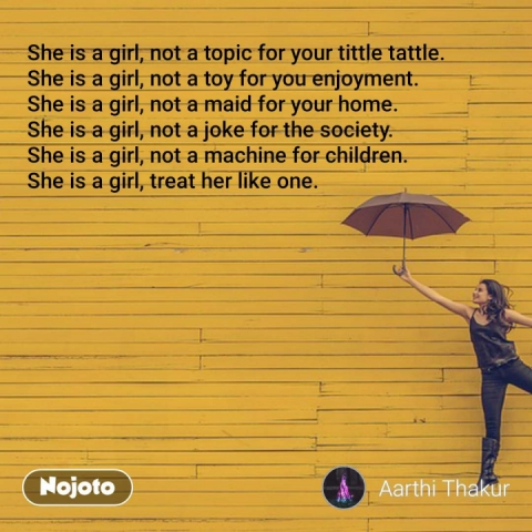 She is a girl, not a topic for your tittle tattle. She is a girl, not a toy for you enjoyment. She is a girl, not a maid for your home. She is a girl, not a joke for the society. She is a girl, not a machine for children. She is a girl, treat her like one. #NojotoQuote