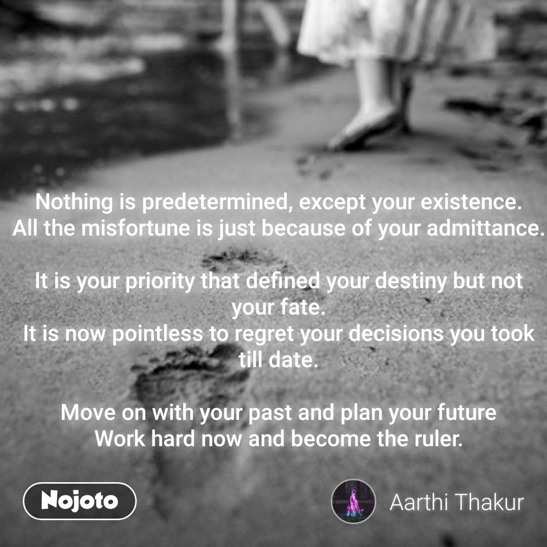 Nothing is predetermined, except your existence. All the misfortune is just because of your admittance.  It is your priority that defined your destiny but not your fate. It is now pointless to regret your decisions you took till date.  Move on with your past and plan your future Work hard now and become the ruler.    #NojotoQuote