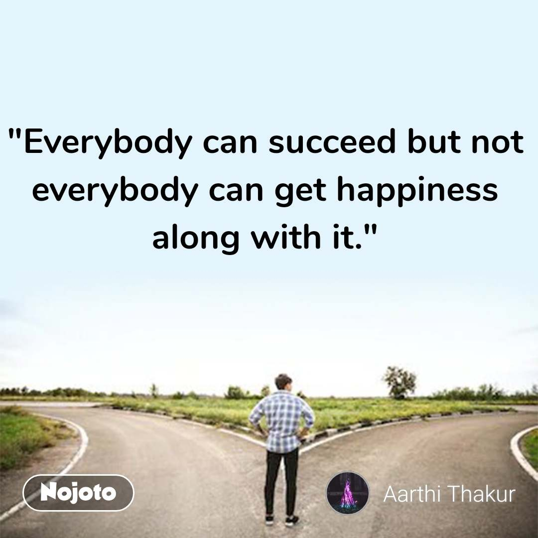 """""""Everybody can succeed but not everybody can get happiness along with it."""" #NojotoQuote"""