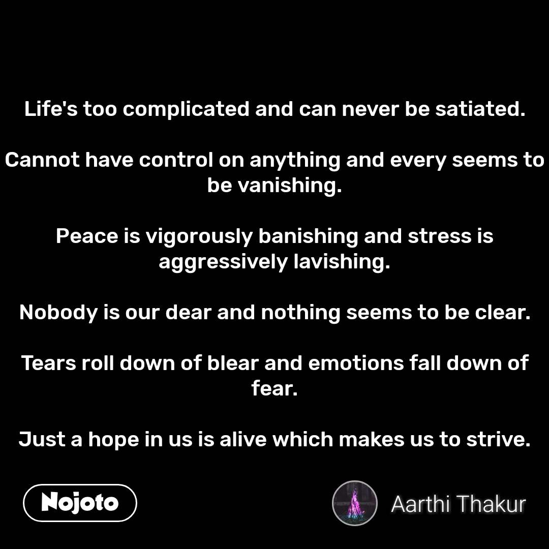 Life's too complicated and can never be satiated.  Cannot have control on anything and every seems to be vanishing.  Peace is vigorously banishing and stress is aggressively lavishing.  Nobody is our dear and nothing seems to be clear.  Tears roll down of blear and emotions fall down of fear.  Just a hope in us is alive which makes us to strive. #NojotoQuote