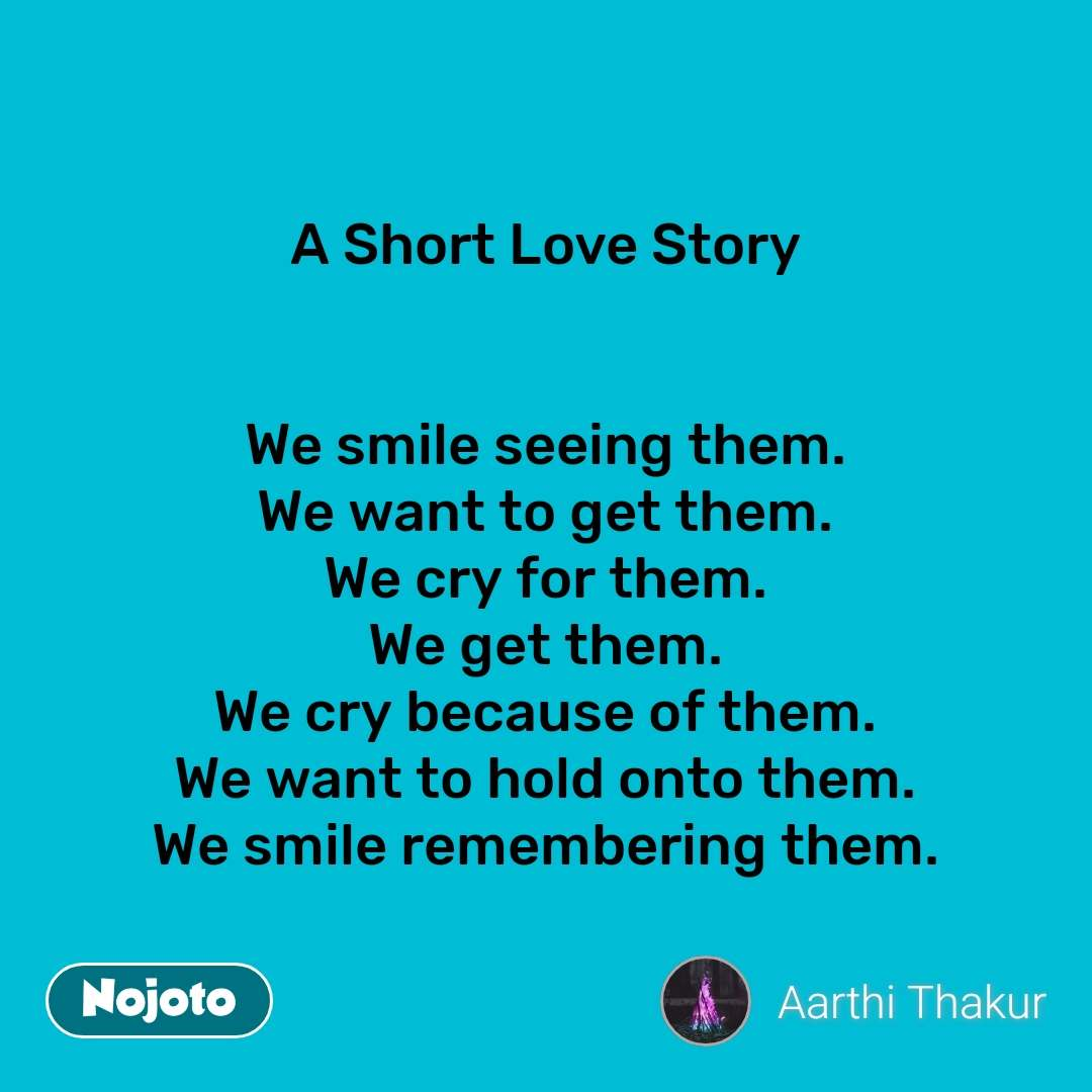 A Short Love Story    We smile seeing them. We want to get them. We cry for them. We get them. We cry because of them. We want to hold onto them. We smile remembering them. #NojotoQuote