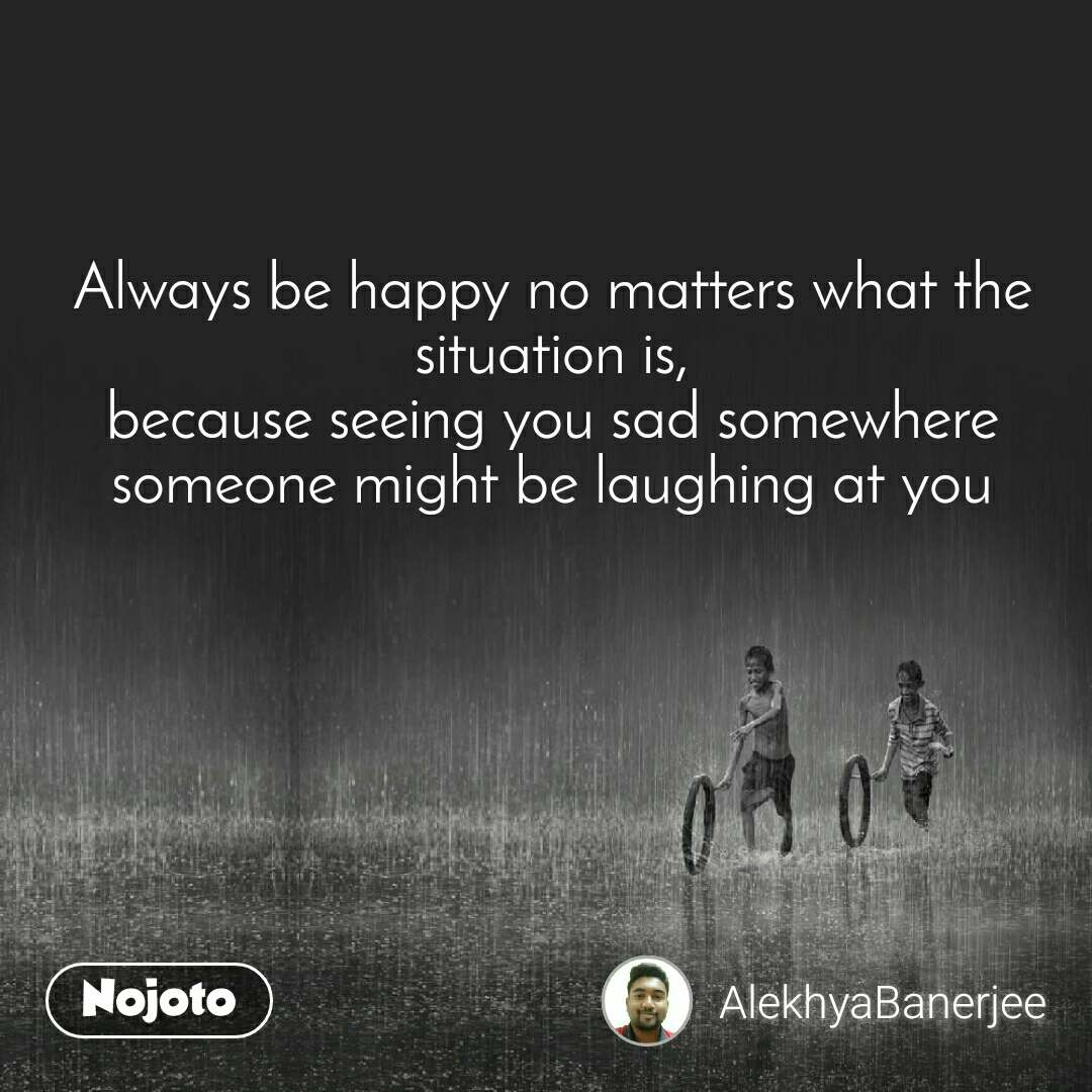 Always be happy no matters what the situation is, because seeing you sad somewhere someone might be laughing at you