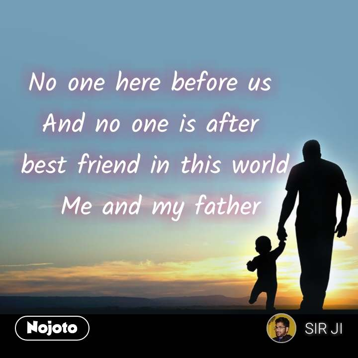 No one here before us And no one is after  best friend in this world   Me and my father