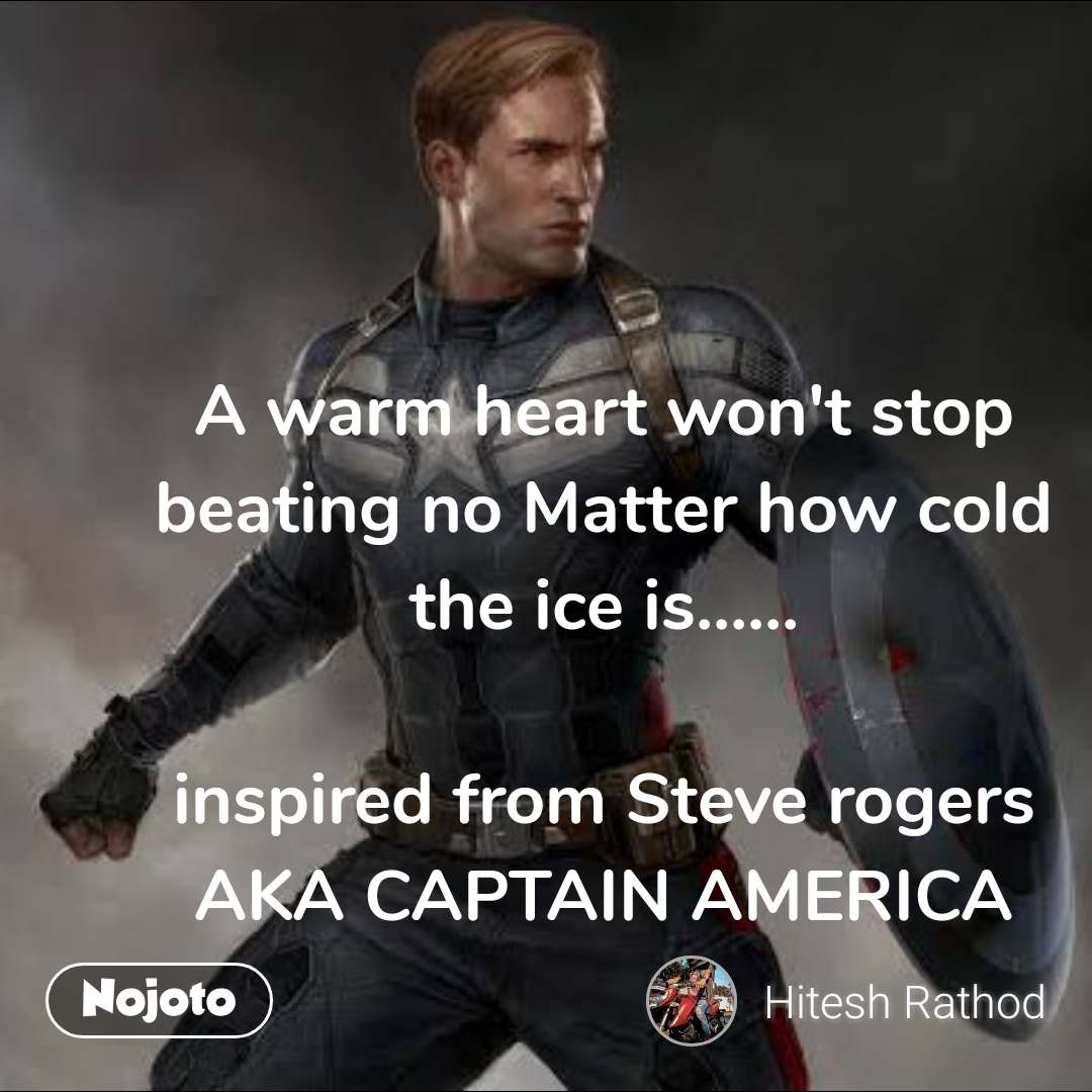 A warm heart won't stop beating no Matter how cold the ice is......  inspired from Steve rogers AKA CAPTAIN AMERICA   #NojotoQuote