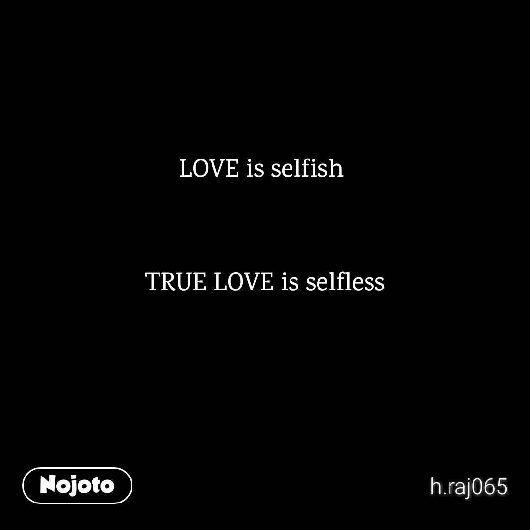 Love Is Selfish True Love Is Selfless Love Nojoto Nojotoenglish