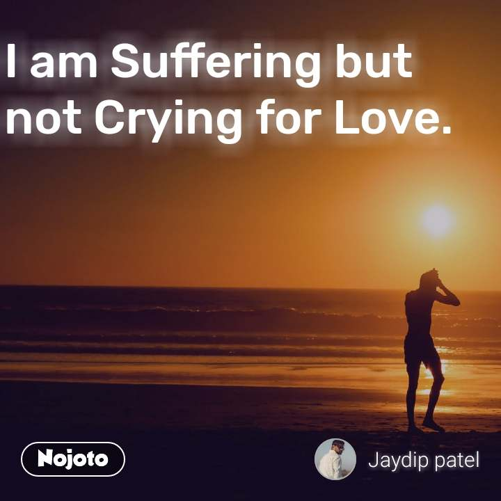I am Suffering but not Crying for Love. #NojotoQuote