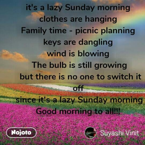 it's a lazy Sunday morning  clothes are hanging  Family time - picnic planning  keys are dangling  wind is blowing  The bulb is still growing  but there is no one to switch it off  since it's a lazy Sunday morning Good morning to all!!!  #NojotoQuote