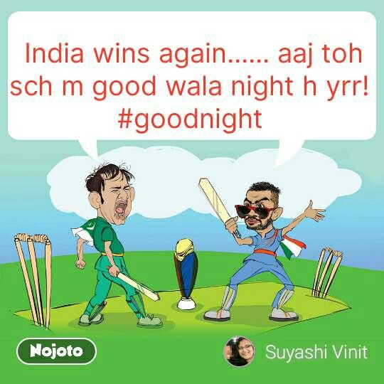India wins again...... aaj toh sch m good wala night h yrr!  #goodnight  #NojotoQuote