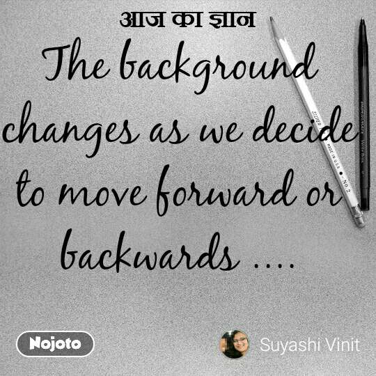 आज का ज्ञान The background changes as we decide to move forward or backwards ....  #NojotoQuote