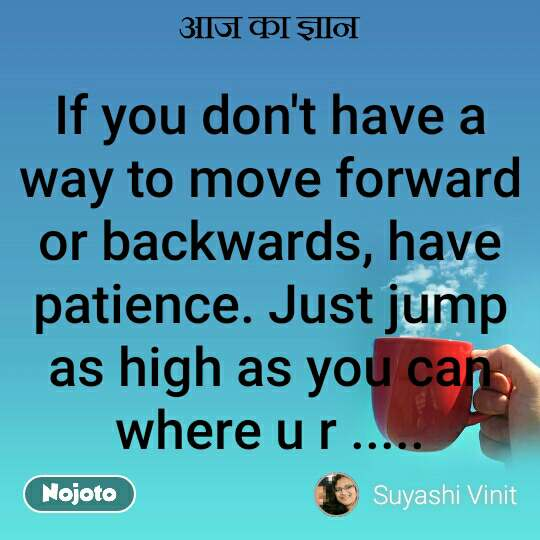 आज का ज्ञान If you don't have a way to move forward or backwards, have patience. Just jump as high as you can where u r ..... #NojotoQuote