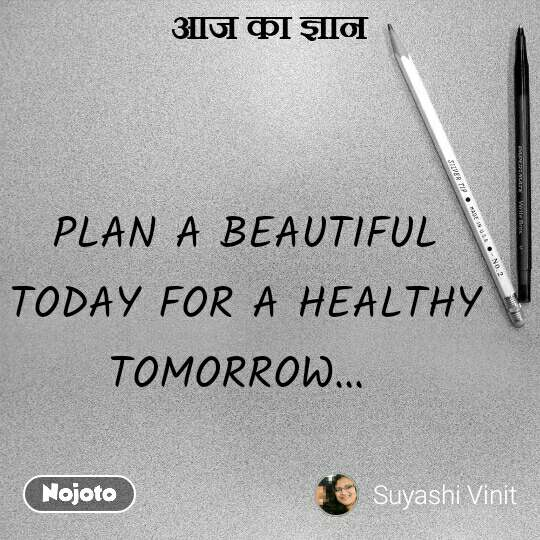आज का ज्ञान PLAN A BEAUTIFUL TODAY FOR A HEALTHY TOMORROW...  #NojotoQuote