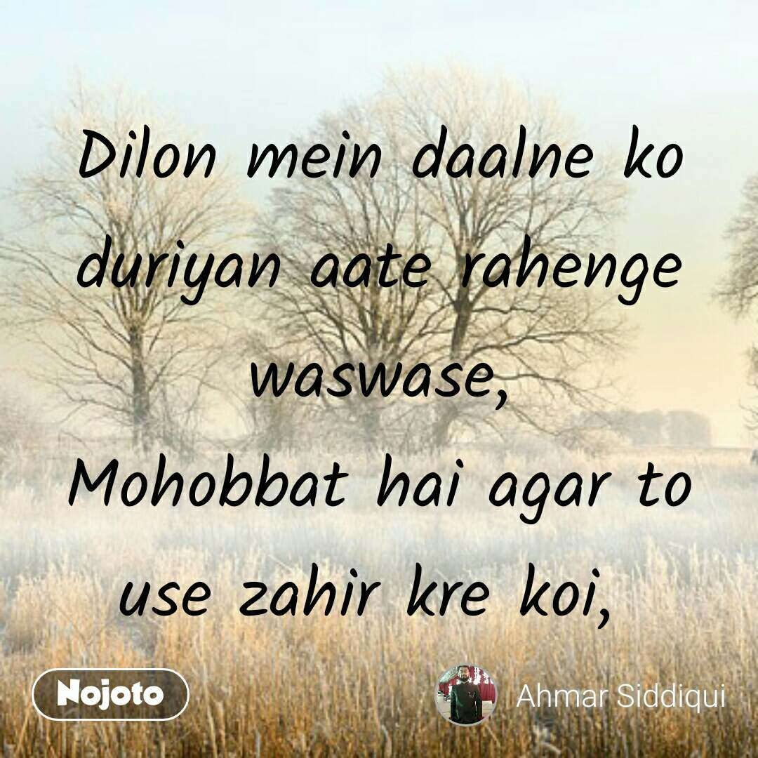 Dilon mein daalne ko duriyan aate rahenge waswase, Mohobbat hai agar to use zahir kre koi,  #NojotoQuote