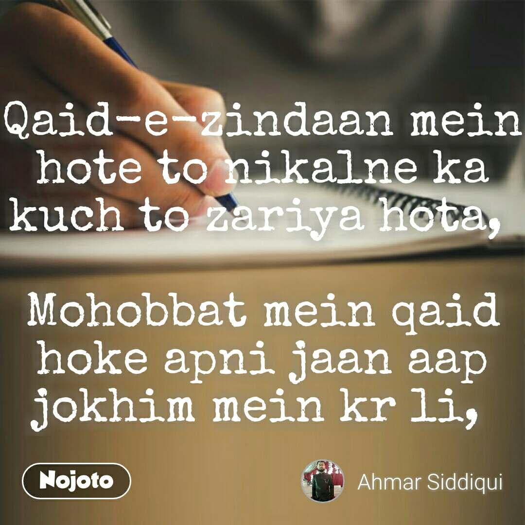 Qaid-e-zindaan mein hote to nikalne ka kuch to zariya hota,   Mohobbat mein qaid hoke apni jaan aap jokhim mein kr li,  #NojotoQuote