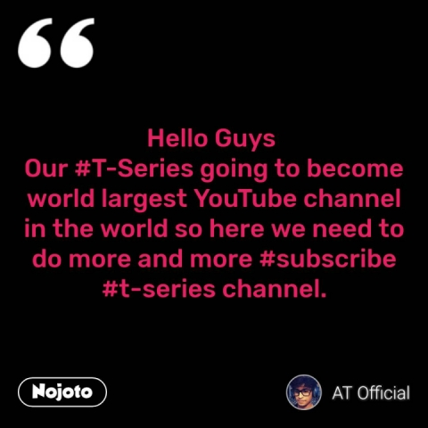 Hello Guys  Our #T-Series going to become world largest YouTube channel in the world so here we need to do more and more #subscribe #t-series channel. #NojotoQuote