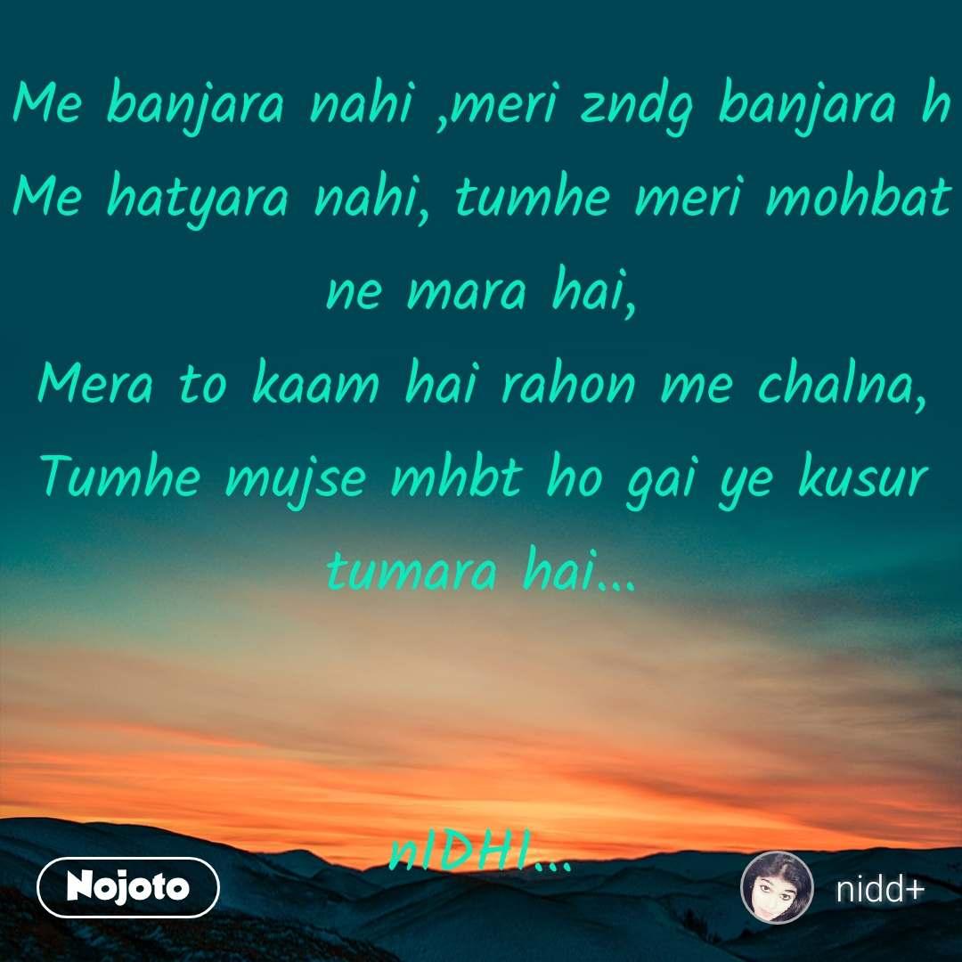 Me banjara nahi ,meri zndg banjara h Me hatyara nahi, tumhe meri mohbat ne mara hai, Mera to kaam hai rahon me chalna, Tumhe mujse mhbt ho gai ye kusur tumara hai...   nIDHI...