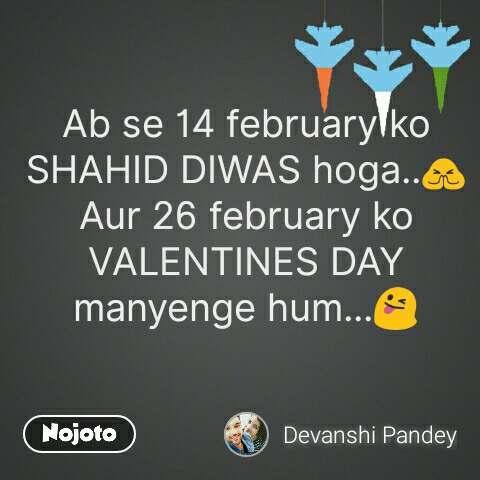 Ab se 14 february ko SHAHID DIWAS hoga..🙏 Aur 26 february ko VALENTINES DAY manyenge hum...😜 #NojotoQuote