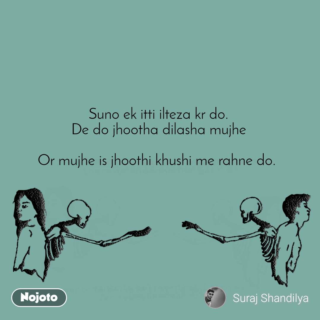 Suno ek itti ilteza kr do. De do jhootha dilasha mujhe  Or mujhe is jhoothi khushi me rahne do.