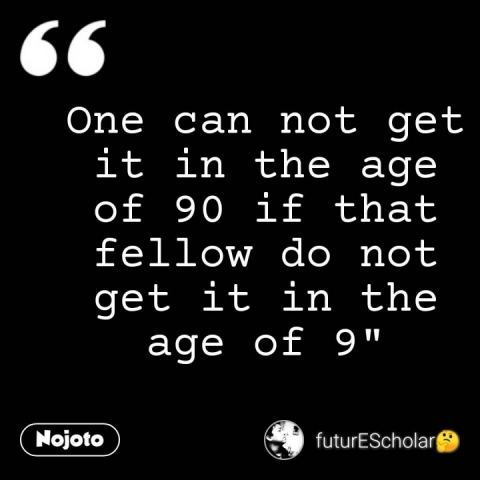 """One can not get it in the age of 90 if that fellow do not get it in the age of 9"""" #NojotoQuote"""
