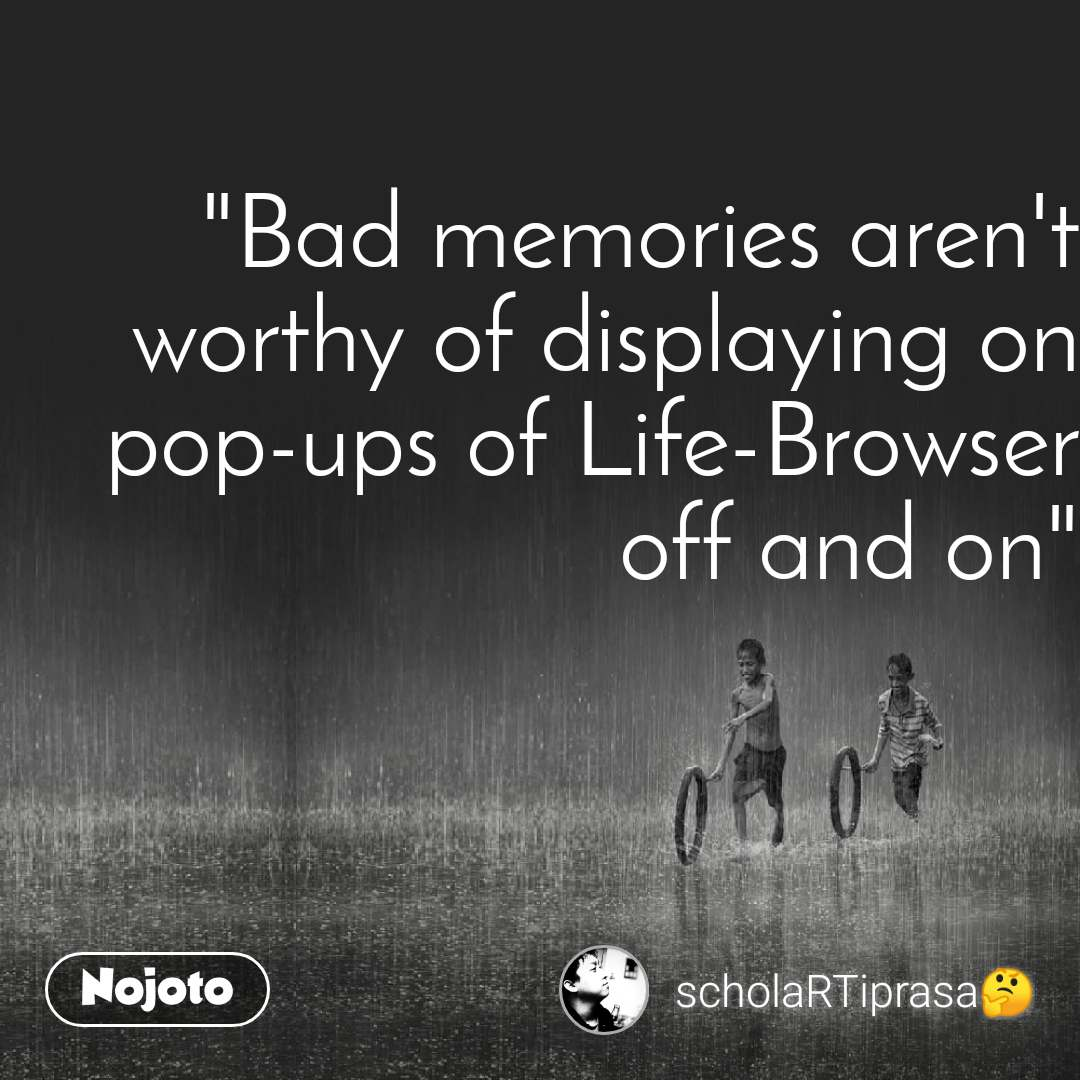 """""""Bad memories aren't worthy of displaying on pop-ups of Life-Browser off and on"""""""