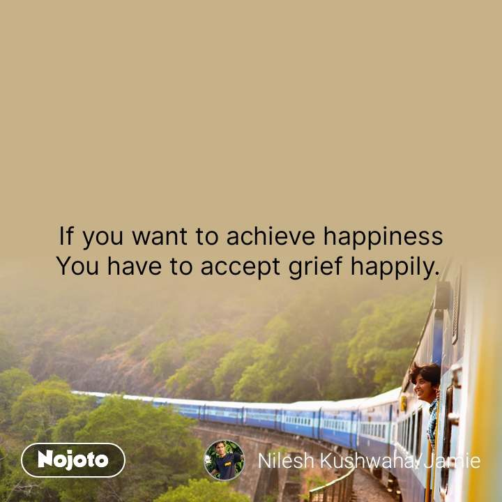 If you want to achieve happiness You have to accept grief happily.  #NojotoQuote