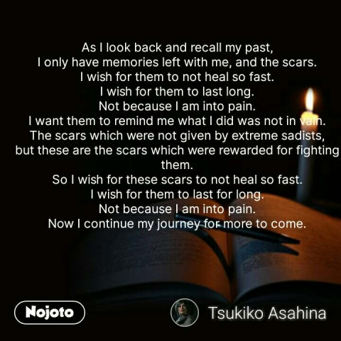 As I look back and recall my past, I only have memories left with me, and the scars. I wish for them to not heal so fast. I wish for them to last long. Not because I am into pain. I want them to remind me what I did was not in vain. The scars which were not given by extreme sadists, but these are the scars which were rewarded for fighting them. So I wish for these scars to not heal so fast. I wish for them to last for long. Not because I am into pain. Now I continue my journey for more to come.