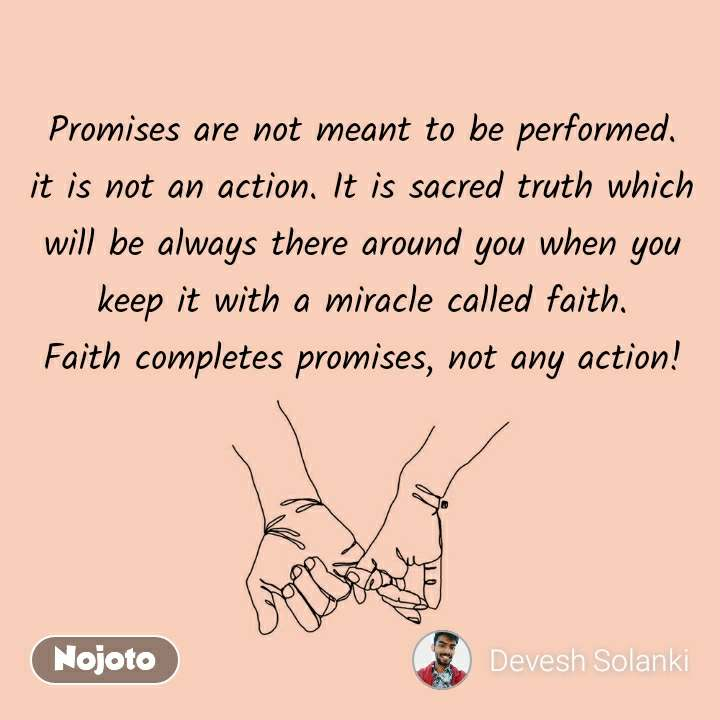Promises are not meant to be performed. it is not an action. It is sacred truth which will be always there around you when you keep it with a miracle called faith. Faith completes promises, not any action!