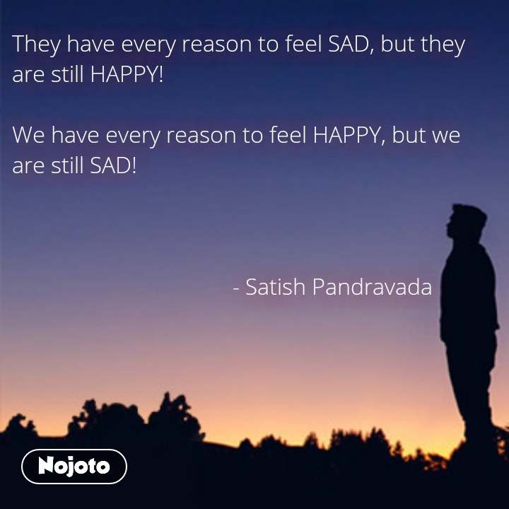 They have every reason to feel SAD, but they are still HAPPY!   We have every reason to feel HAPPY, but we are still SAD!                                            - Satish Pandravada